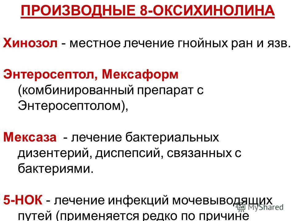 ПРОИЗВОДНЫЕ 8-ОКСИХИНОЛИНА Хинозол - местное лечение гнойных ран и язв. Энтеросептол, Мексаформ (комбинированный препарат с Энтеросептолом), Мексаза - лечение бактериальных дизентерий, диспепсий, связанных с бактериями. 5-НОК - лечение инфекций мочев