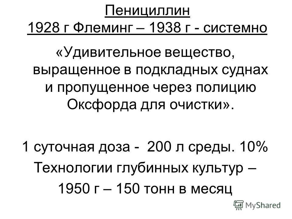 Пенициллин 1928 г Флеминг – 1938 г - системно «Удивительное вещество, выращенное в подкладных суднах и пропущенное через полицию Оксфорда для очистки». 1 суточная доза - 200 л среды. 10% Технологии глубинных культур – 1950 г – 150 тонн в месяц