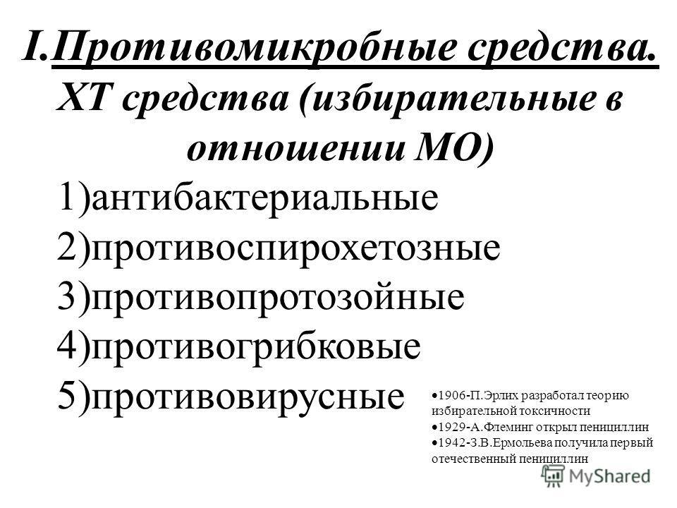 I.Противомикробные средства. ХТ средства (избирательные в отношении МО) 1)антибактериальные 2)противоспирохетозные 3)противопротозойные 4)противогрибковые 5)противовирусные 1906-П.Эрлих разработал теорию избирательной токсичности 1929-А.Флеминг откры