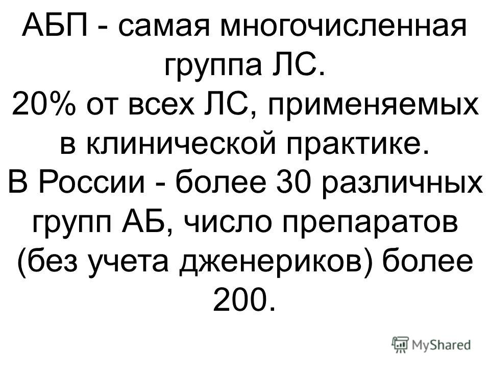 АБП - самая многочисленная группа ЛС. 20% от всех ЛС, применяемых в клинической практике. В России - более 30 различных групп АБ, число препаратов (без учета дженериков) более 200.