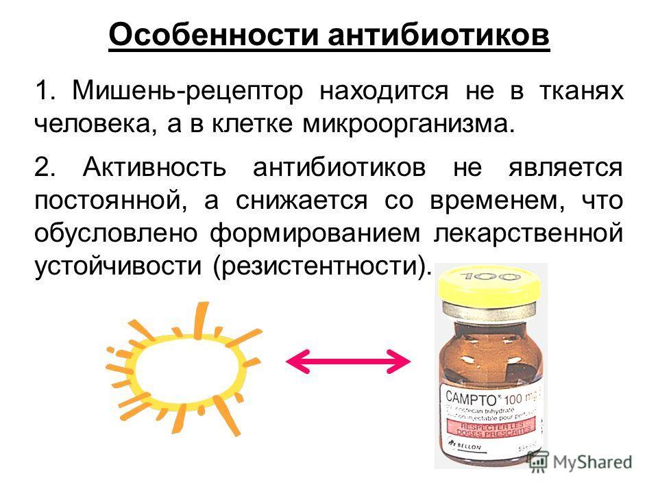 Особенности антибиотиков 1. Мишень-рецептор находится не в тканях человека, а в клетке микроорганизма. 2. Активность антибиотиков не является постоянной, а снижается со временем, что обусловлено формированием лекарственной устойчивости (резистентност