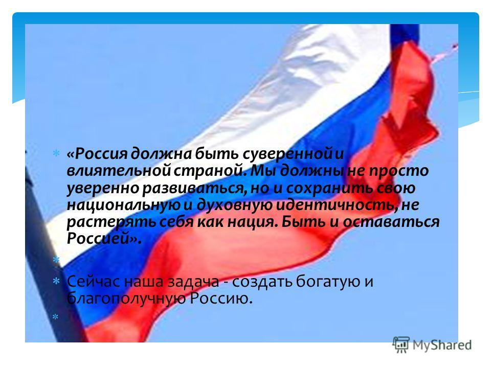 «Россия должна быть суверенной и влиятельной страной. Мы должны не просто уверенно развиваться, но и сохранить свою национальную и духовную идентичность, не растерять себя как нация. Быть и оставаться Россией». Сейчас наша задача - создать богатую и