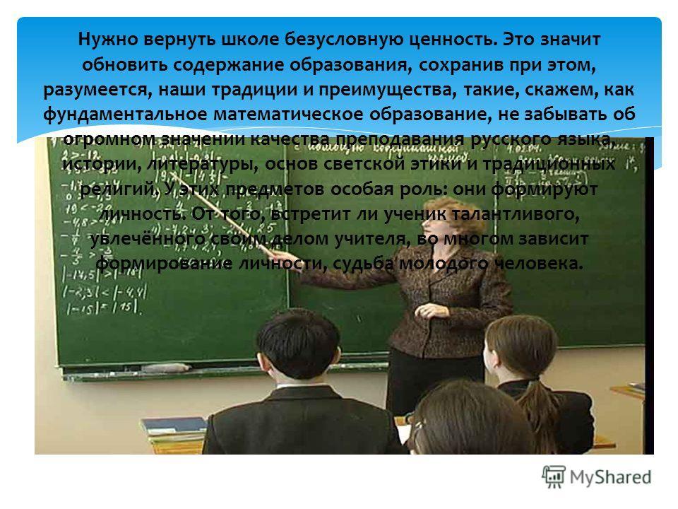 Нужно вернуть школе безусловную ценность. Это значит обновить содержание образования, сохранив при этом, разумеется, наши традиции и преимущества, такие, скажем, как фундаментальное математическое образование, не забывать об огромном значении качеств