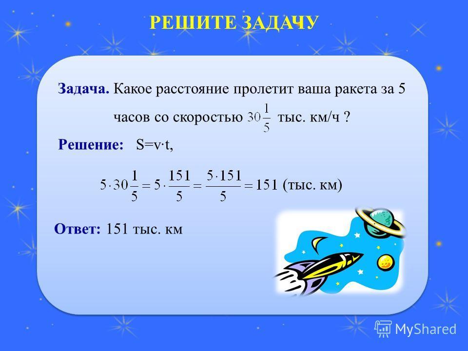 РЕШИТЕ ЗАДАЧУ Задача. Какое расстояние пролетит ваша ракета за 5 часов со скоростью тыс. км/ч ? Решение: S=vt, Ответ: 151 тыс. км Задача. Какое расстояние пролетит ваша ракета за 5 часов со скоростью тыс. км/ч ? Решение: S=vt, Ответ: 151 тыс. км (тыс