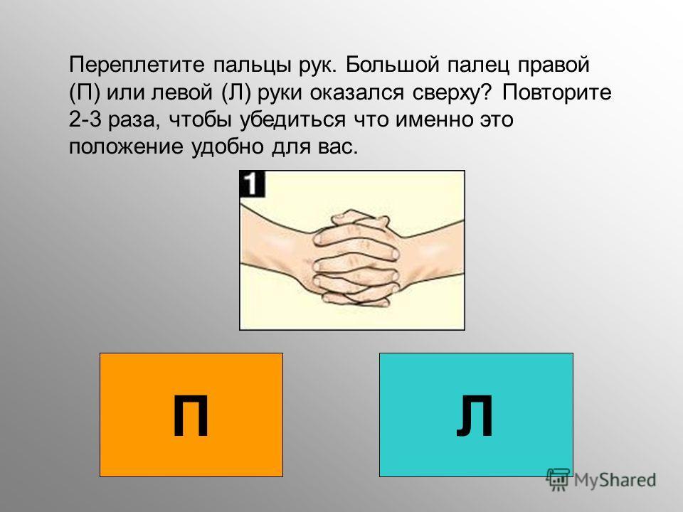 Переплетите пальцы рук. Большой палец правой (П) или левой (Л) руки оказался сверху? Повторите 2-3 раза, чтобы убедиться что именно это положение удобно для вас. ПЛ