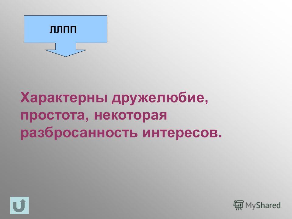 ЛЛПП Характерны дружелюбие, простота, некоторая разбросанность интересов.