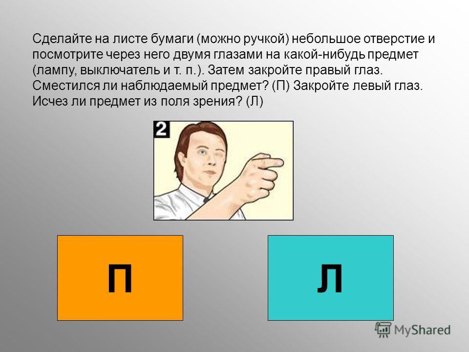 Сделайте на листе бумаги (можно ручкой) небольшое отверстие и посмотрите через него двумя глазами на какой-нибудь предмет (лампу, выключатель и т. п.). Затем закройте правый глаз. Сместился ли наблюдаемый предмет? (П) Закройте левый глаз. Исчез ли пр