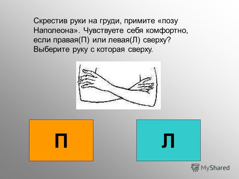П Л Скрестив руки на груди, примите «позу Наполеона». Чувствуете себя комфортно, если правая(П) или левая(Л) сверху? Выберите руку с которая сверху.