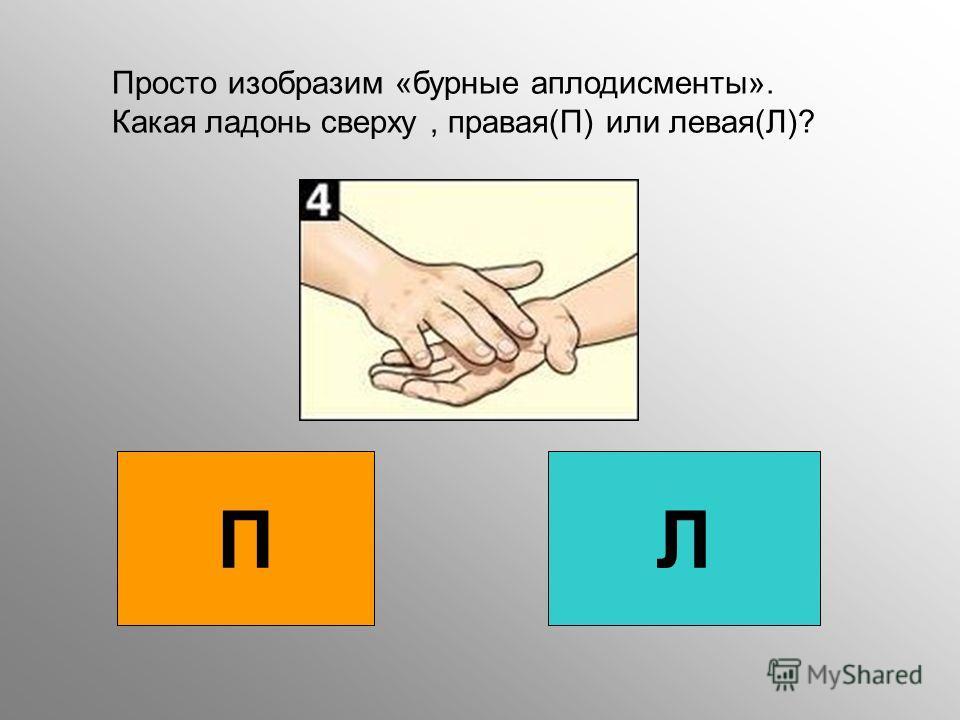 П Л Просто изобразим «бурные аплодисменты». Какая ладонь сверху, правая(П) или левая(Л)?