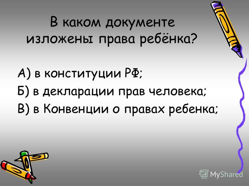 В каком документе изложены права ребёнка? А) в конституции РФ; Б) в декларации прав человека; В) в Конвенции о правах ребенка;