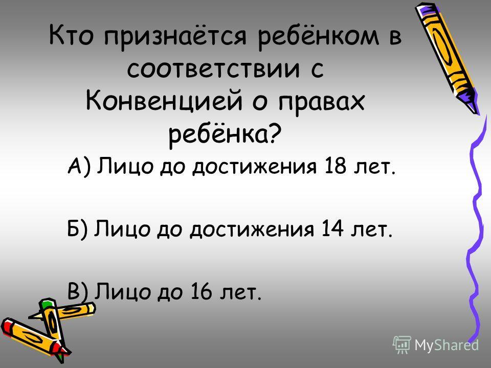 Кто признаётся ребёнком в соответствии с Конвенцией о правах ребёнка? А) Лицо до достижения 18 лет. Б) Лицо до достижения 14 лет. В) Лицо до 16 лет.
