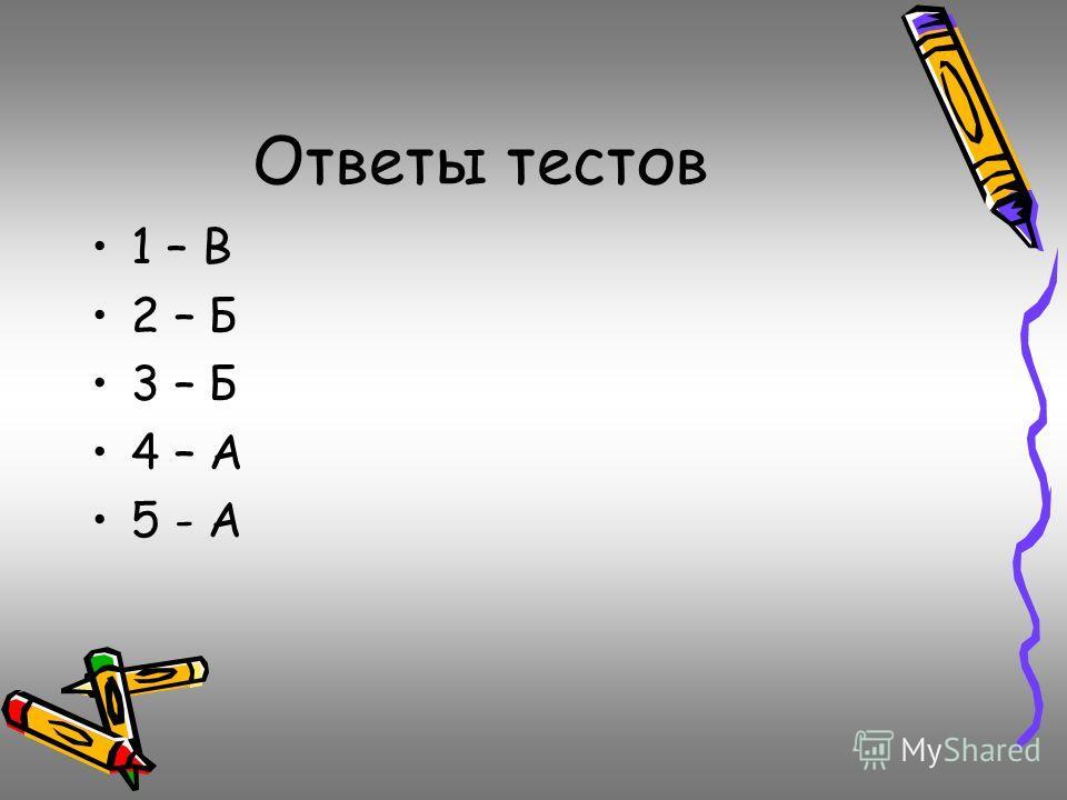Ответы тестов 1 – В 2 – Б 3 – Б 4 – А 5 - А