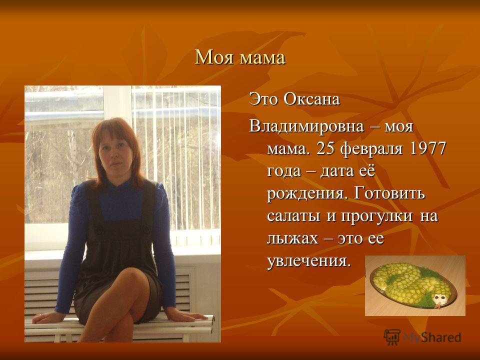 Моя мама Это Оксана Владимировна – моя мама. 25 февраля 1977 года – дата её рождения. Готовить салаты и прогулки на лыжах – это ее увлечения.