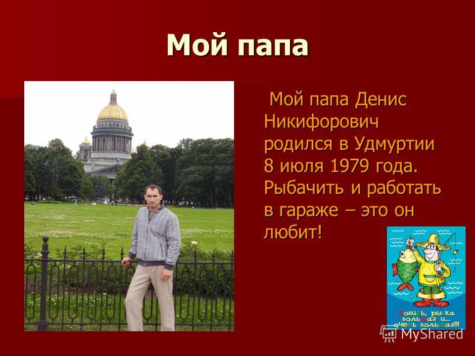 Мой папа Мой папа Денис Никифорович родился в Удмуртии 8 июля 1979 года. Рыбачить и работать в гараже – это он любит! Мой папа Денис Никифорович родился в Удмуртии 8 июля 1979 года. Рыбачить и работать в гараже – это он любит!