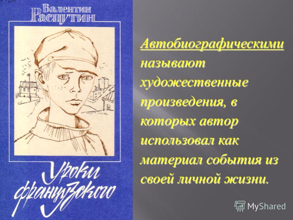 Автобиографическими называют художественные произведения, в которых автор использовал как материал события из своей личной жизни.