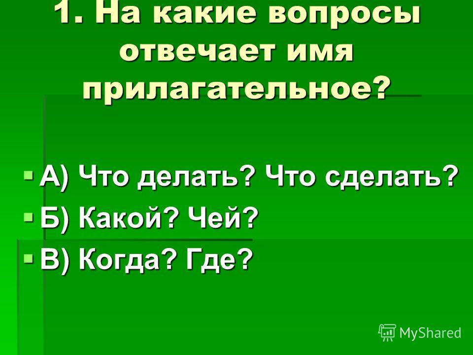1. На какие вопросы отвечает имя прилагательное? А) Что делать? Что сделать? А) Что делать? Что сделать? Б) Какой? Чей? Б) Какой? Чей? В) Когда? Где? В) Когда? Где?
