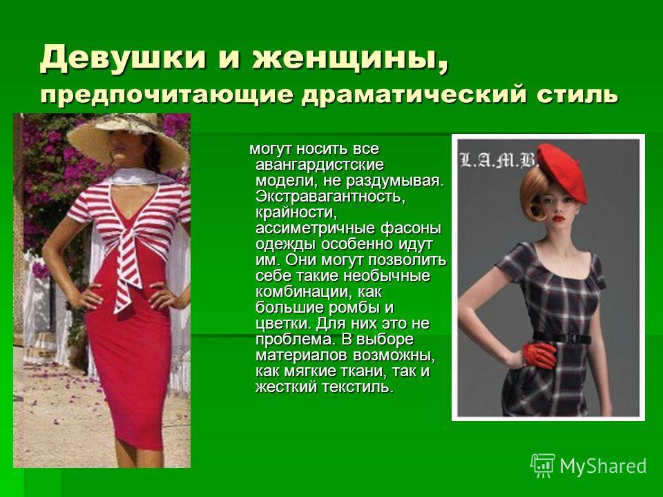 Девушки и женщины, предпочитающие драматический стиль могут носить все авангардистские модели, не раздумывая. Экстравагантность, крайности, ассиметричные фасоны одежды особенно идут им. Они могут позволить себе такие необычные комбинации, как большие