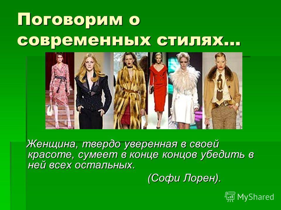 Поговорим о современных стилях… Женщина, твердо уверенная в своей красоте, сумеет в конце концов убедить в ней всех остальных. Женщина, твердо уверенная в своей красоте, сумеет в конце концов убедить в ней всех остальных. (Софи Лорен). (Софи Лорен).