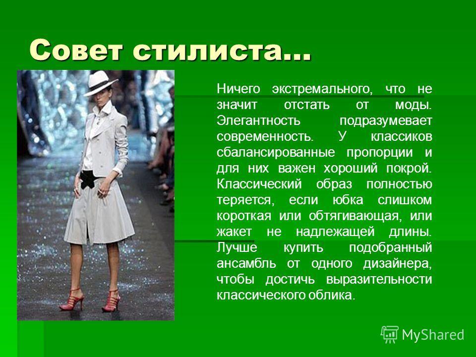 Совет стилиста… Ничего экстремального, что не значит отстать от моды. Элегантность подразумевает современность. У классиков сбалансированные пропорции и для них важен хороший покрой. Классический образ полностью теряется, если юбка слишком короткая и