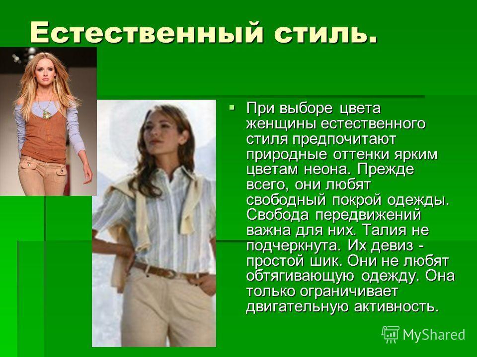 Естественный стиль. При выборе цвета женщины естественного стиля предпочитают природные оттенки ярким цветам неона. Прежде всего, они любят свободный покрой одежды. Свобода передвижений важна для них. Талия не подчеркнута. Их девиз - простой шик. Они