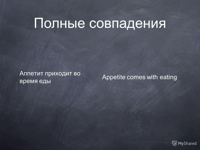 Аппетит приходит во время еды Appetite comes with eating Полные совпадения