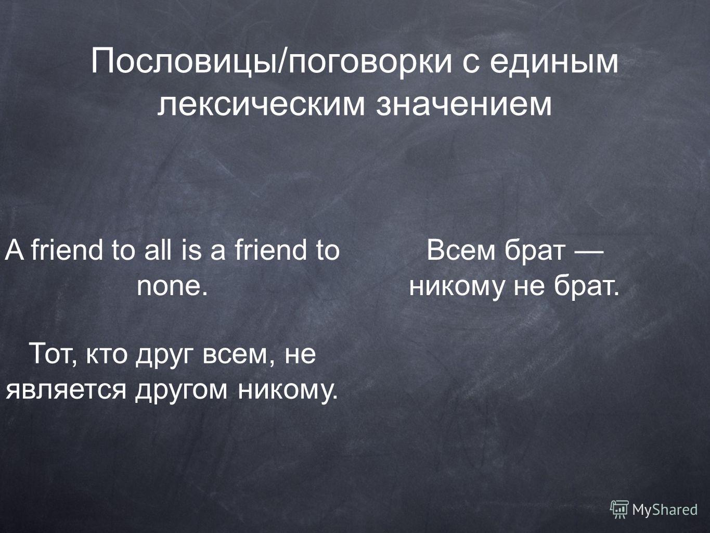 Пословицы/поговорки с единым лексическим значением A friend to all is a friend to none. Тот, кто друг всем, не является другом никому. Всем брат никому не брат.