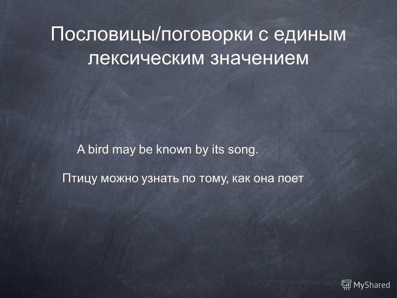Пословицы/поговорки с единым лексическим значением A bird may be known by its song. Птицу можно узнать по тому, как она поет