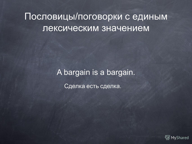 Пословицы/поговорки с единым лексическим значением A bargain is a bargain. Сделка есть сделка.