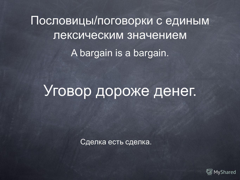 A bargain is a bargain. Сделка есть сделка. Уговор дороже денег.
