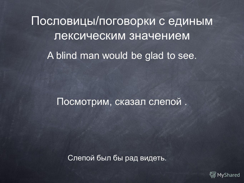 Пословицы/поговорки с единым лексическим значением A blind man would be glad to see. Слепой был бы рад видеть. Посмотрим, сказал слепой.