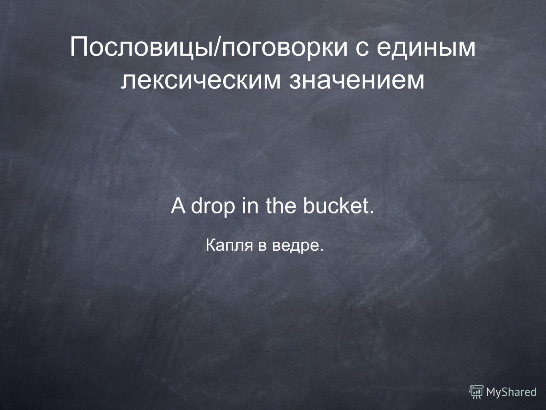 Пословицы/поговорки с единым лексическим значением A drop in the bucket. Капля в ведре.