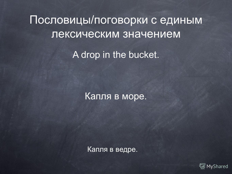 Пословицы/поговорки с единым лексическим значением A drop in the bucket. Капля в ведре. Капля в море.