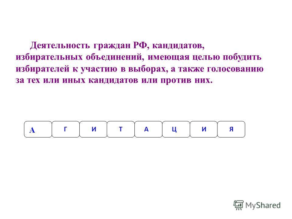 Деятельность граждан РФ, кандидатов, избирательных объединений, имеющая целью побудить избирателей к участию в выборах, а также голосованию за тех или иных кандидатов или против них. А ГАТИЦИЯ