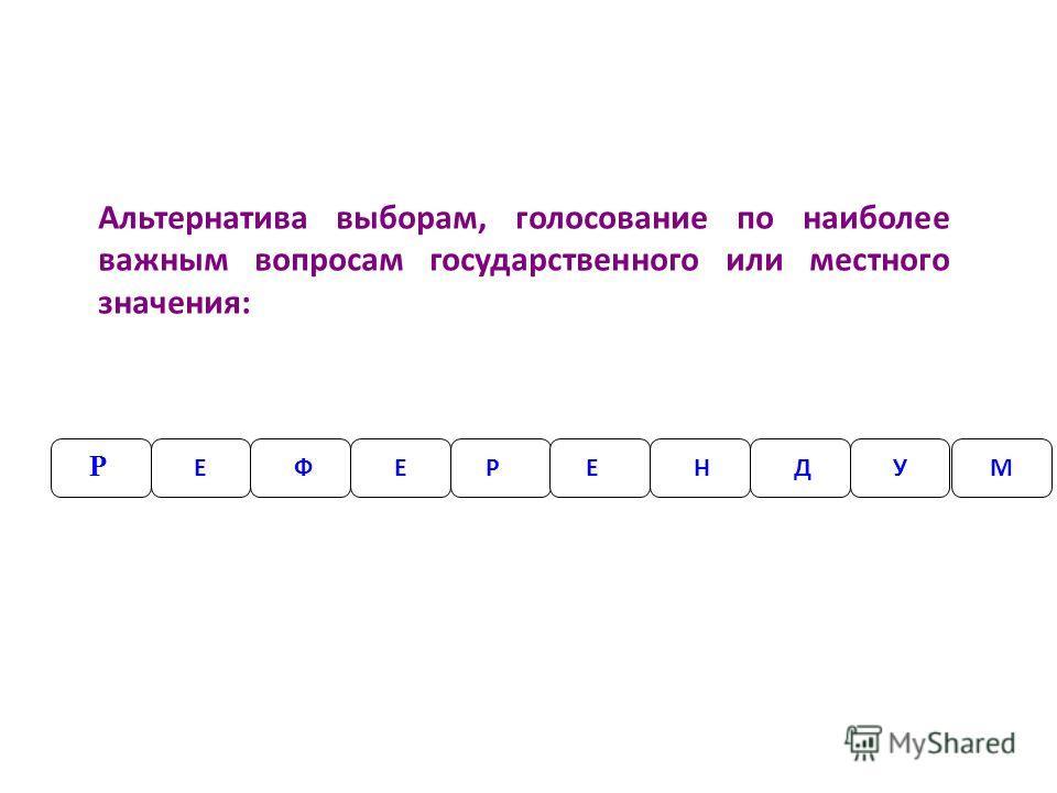 Р ЕРЕФЕНД Альтернатива выборам, голосование по наиболее важным вопросам государственного или местного значения: УМ