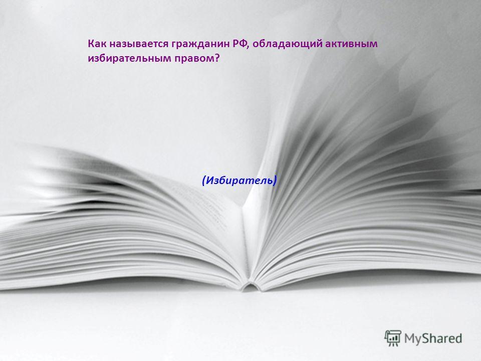 Как называется гражданин РФ, обладающий активным избирательным правом? (Избиратель)