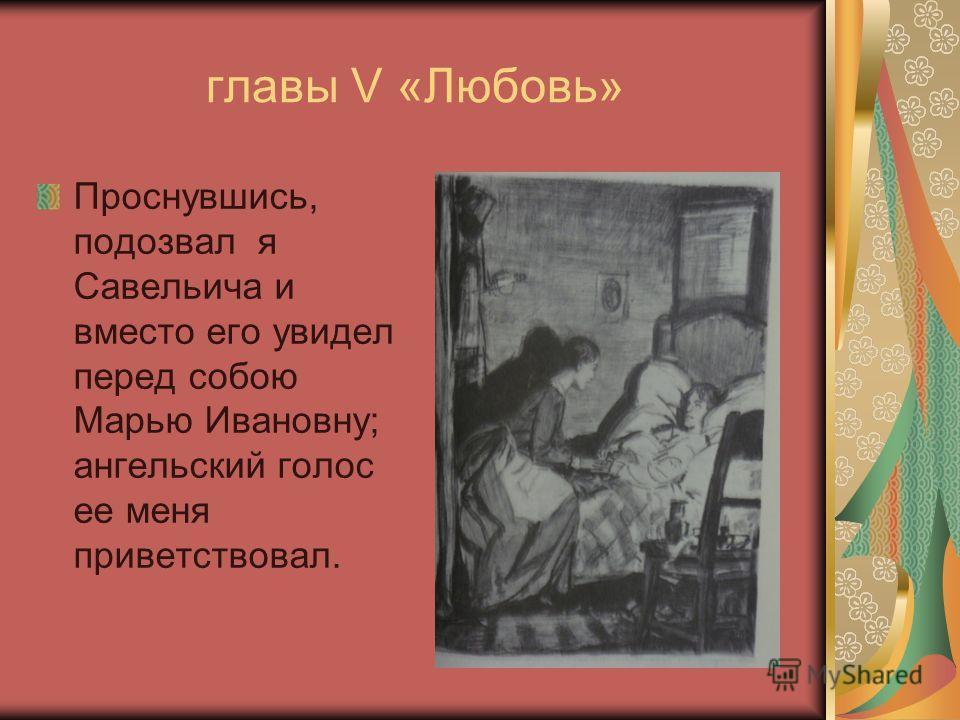 главы V «Любовь» Проснувшись, подозвал я Савельича и вместо его увидел перед собою Марью Ивановну; ангельский голос ее меня приветствовал.