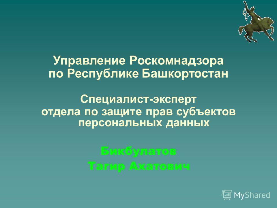 Бикбулатов Тагир Ахатович Управление Роскомнадзора по Республике Башкортостан Специалист-эксперт отдела по защите прав субъектов персональных данных