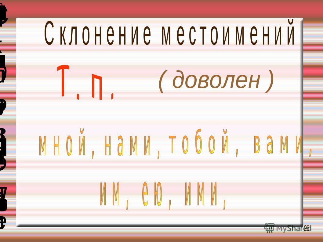 ( доволен )( доволен ) т о б о й, в а м и,т о б о й, в а м и, и м, е ю, и м и,и м, е ю, и м и, Т. п.Т. п. м н о й, н а м и,м н о й, н а м и, Склонение местоименийСклонение местоимений 2828