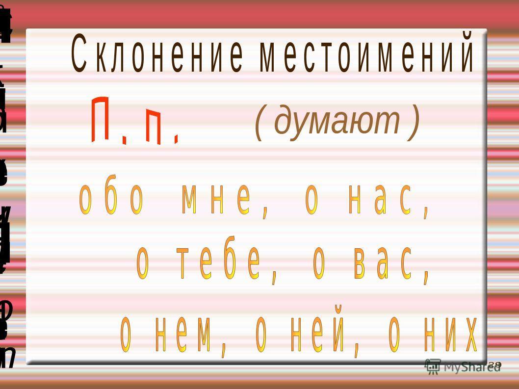 о б о м н е, о н а с, о б о м н е, о н а с, ( думают )( думают ) о т е б е, о в а с,о т е б е, о в а с, о н е м, о н е й, о н и хо н е м, о н е й, о н и х П. п.П. п. Склонение местоименийСклонение местоимений 2929