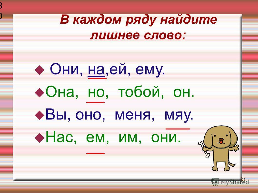 В каждом ряду найдите лишнее слово: Они, на,ей, ему. Она, но, тобой, он. Вы, оно, меня, мяу. Нас, ем, им, они. 3030