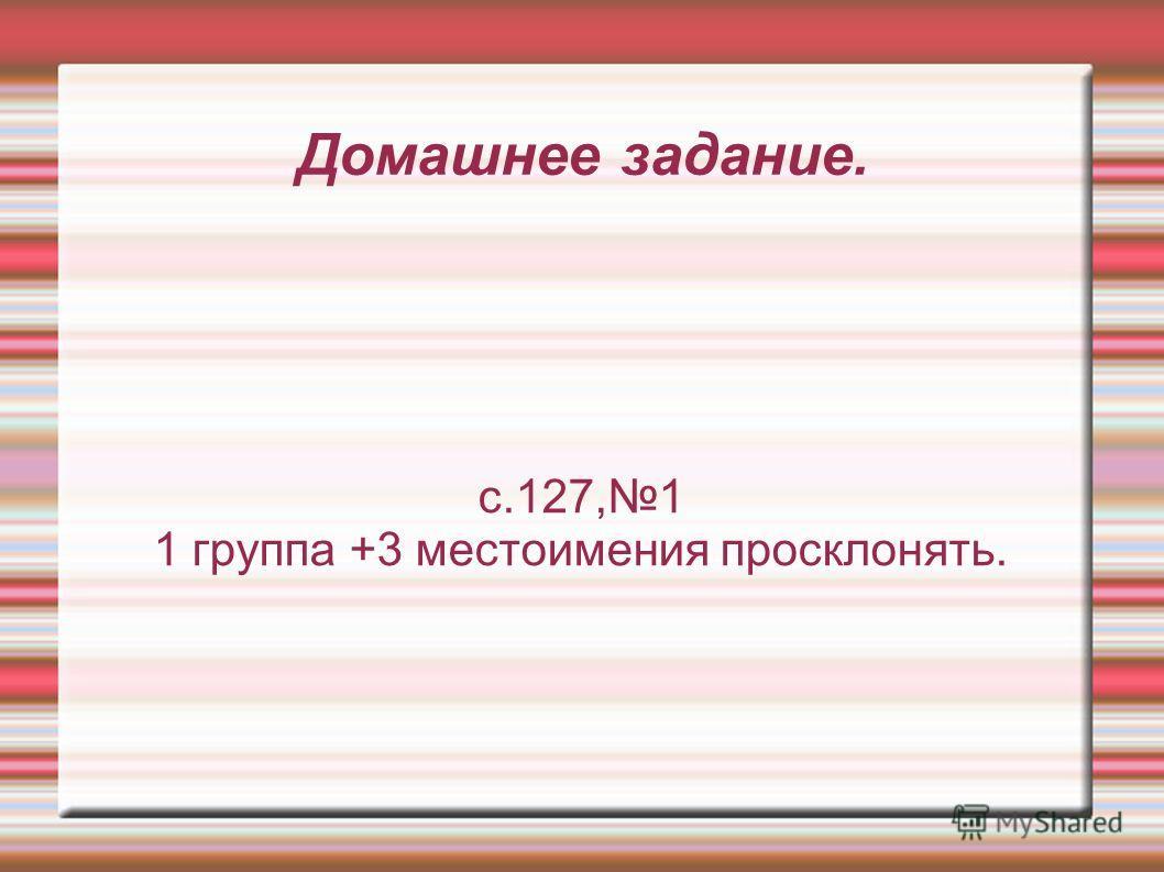 Домашнее задание. с.127,1 1 группа +3 местоимения просклонять.