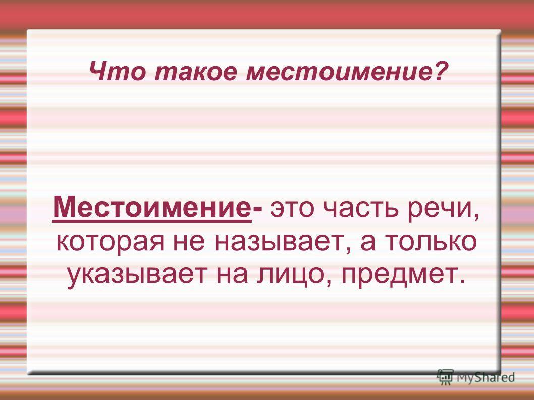 Что такое местоимение? Местоимение- это часть речи, которая не называет, а только указывает на лицо, предмет.