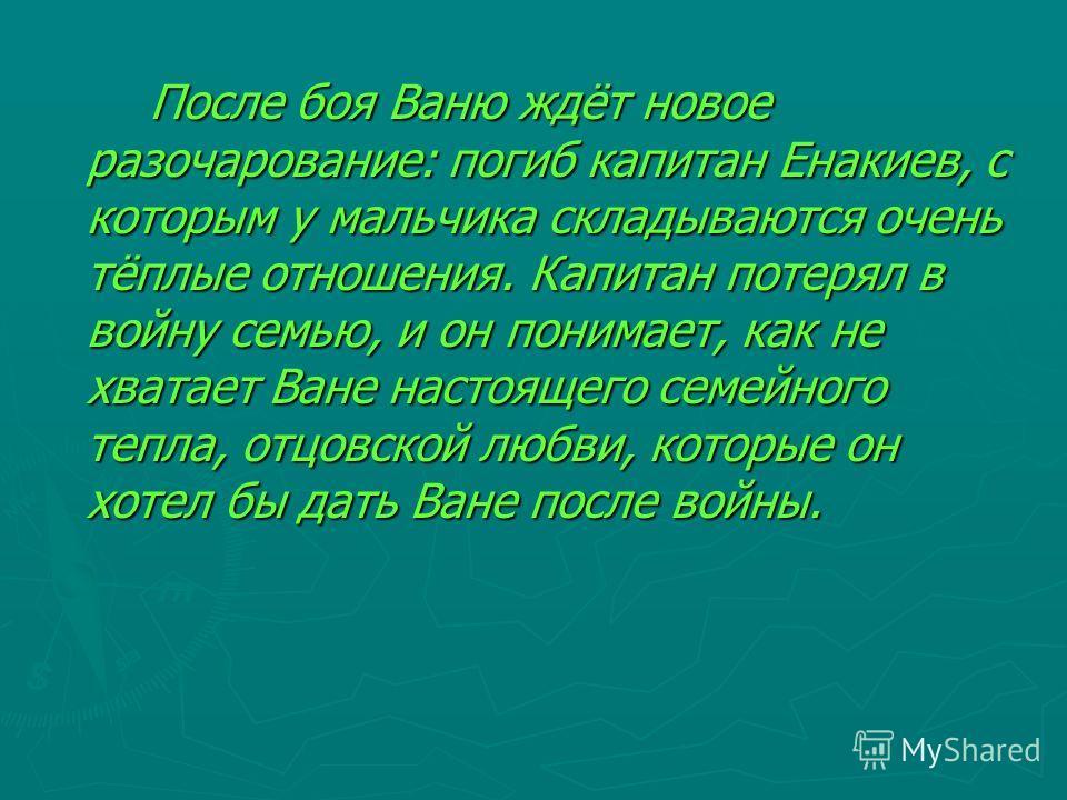 После боя Ваню ждёт новое разочарование: погиб капитан Енакиев, с которым у мальчика складываются очень тёплые отношения. Капитан потерял в войну семью, и он понимает, как не хватает Ване настоящего семейного тепла, отцовской любви, которые он хотел