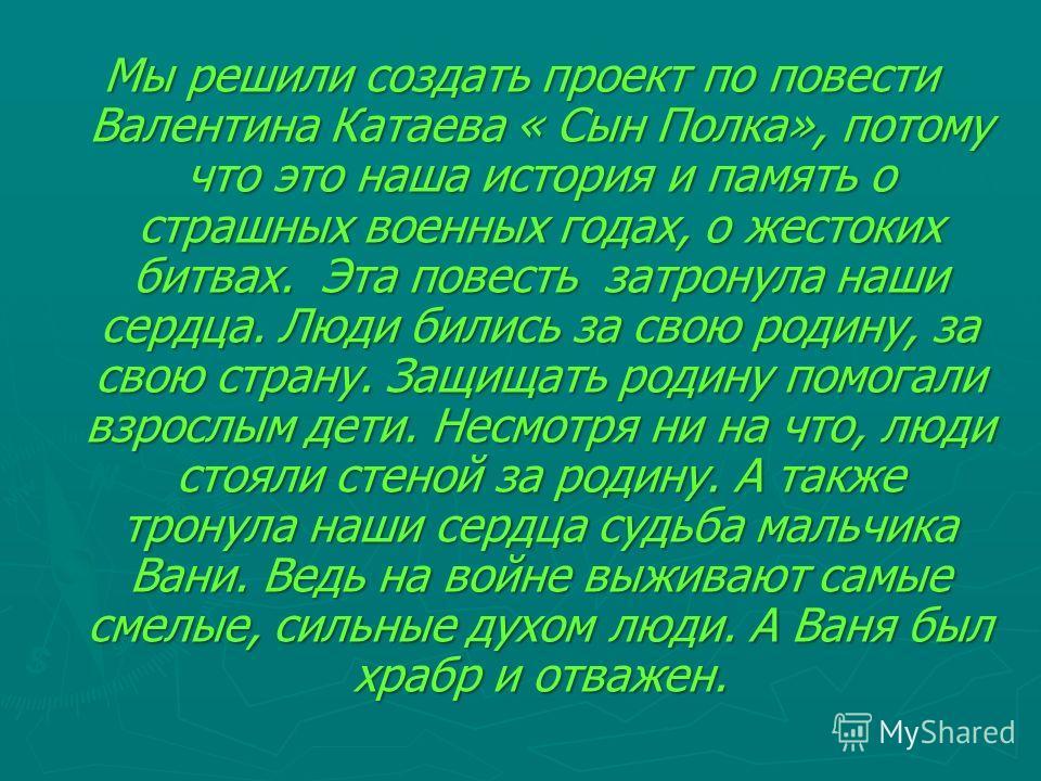 Мы решили создать проект по повести Валентина Катаева « Сын Полка», потому что это наша история и память о страшных военных годах, о жестоких битвах. Эта повесть затронула наши сердца. Люди бились за свою родину, за свою страну. Защищать родину помог