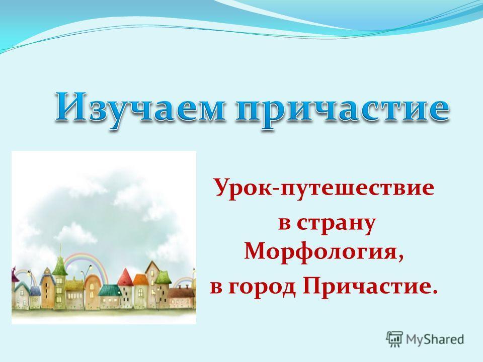 Урок-путешествие в страну Морфология, в город Причастие.