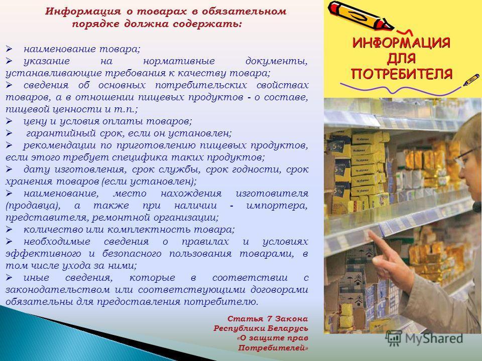 Информация о товарах в обязательном порядке должна содержать: наименование товара; указание на нормативные документы, устанавливающие требования к качеству товара; сведения об основных потребительских свойствах товаров, а в отношении пищевых продукто