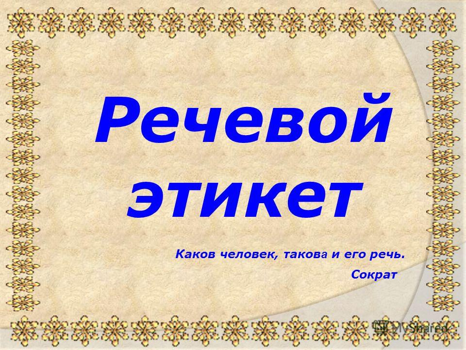 Речевой этикет Каков человек, таков а и его речь. Сократ