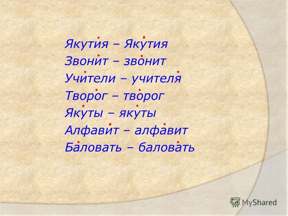 Якутия – Якутия Звонит – звонит Учители – учителя Творог – творог Якуты – якуты Алфавит – алфавит Баловать – баловать