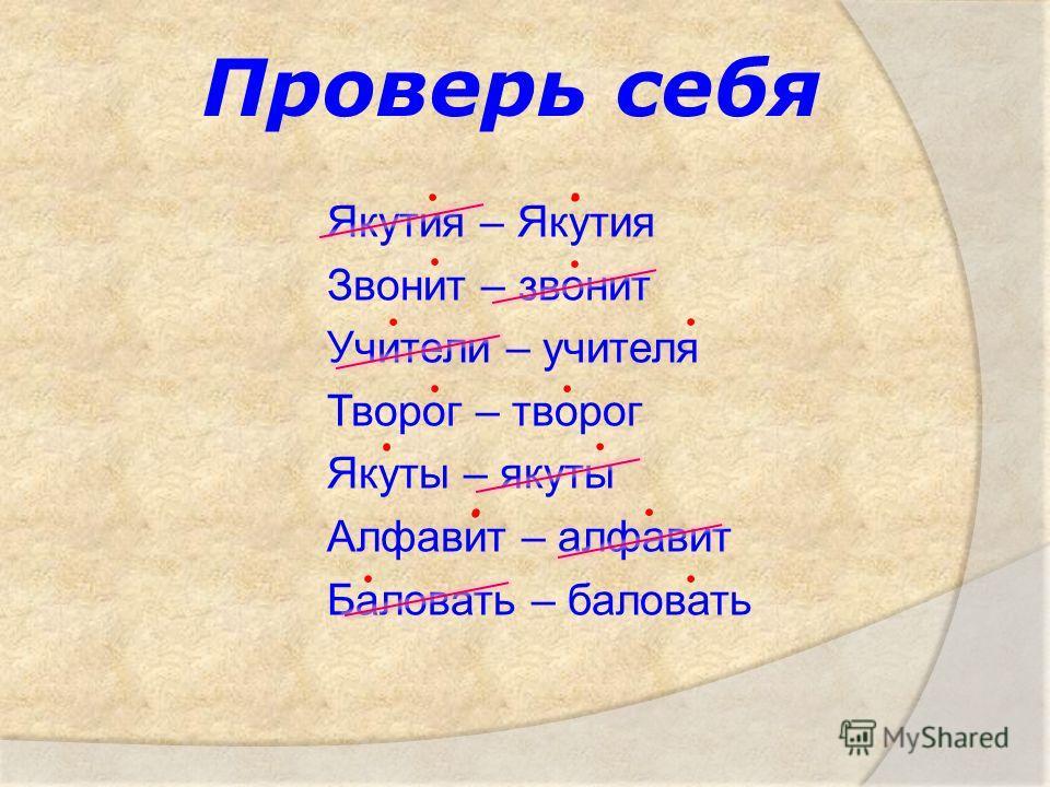 Проверь себя Якутия – Якутия Звонит – звонит Учители – учителя Творог – творог Якуты – якуты Алфавит – алфавит Баловать – баловать