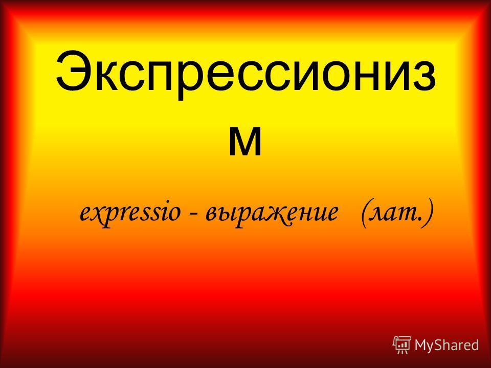 Экспрессиониз м expressio - выражение (лат.)
